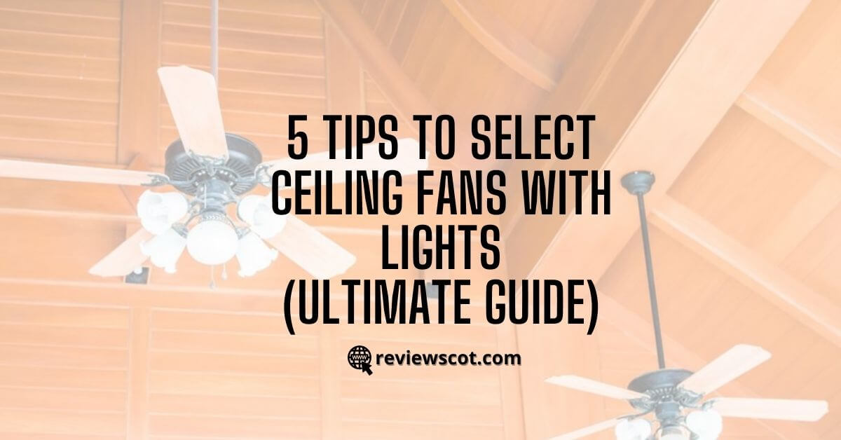 5 Tips to Select Ceiling Fans With Lights