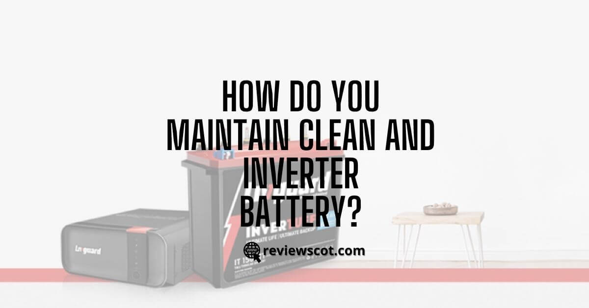 How do you Maintain - Clean an Inverter Battery Guide