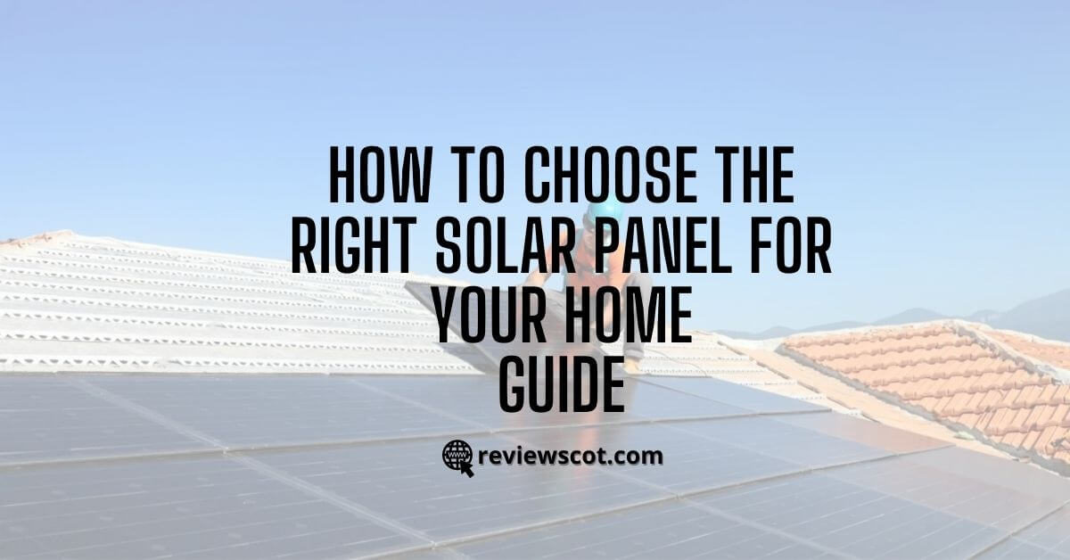 How to Choose the Right Solar Panel For your Home