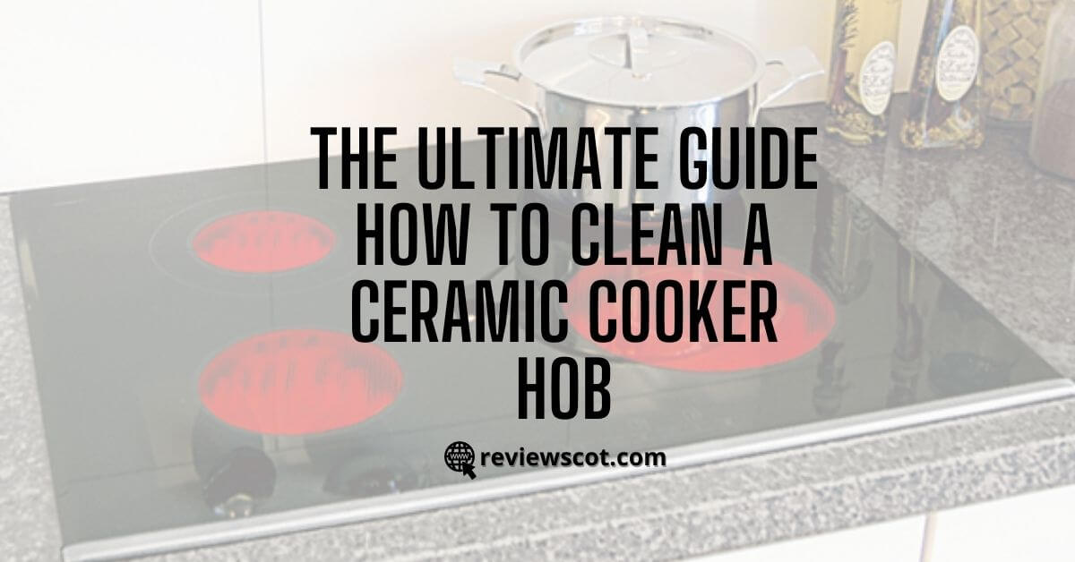 The Ultimate Guide - How To Clean A Ceramic Cooker Hob